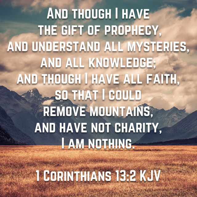 And though I have the gift of prophecy, and understand all mysteries, and all knowledge; and though I have all faith, so that I could remove mountains, and have not charity, I am nothing. (1 Corinthians 13:2 KJV)