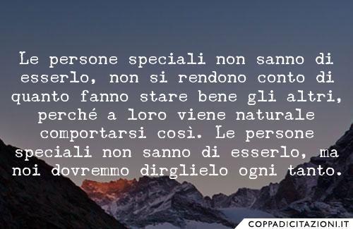 Le persone speciali non sanno di esserlo, non si rendono conto di quanto fanno stare bene gli altri, perché a loro viene naturale comportarsi così. Le persone speciali non sanno di esserlo, ma noi dovremmo dirglielo ogni tanto.