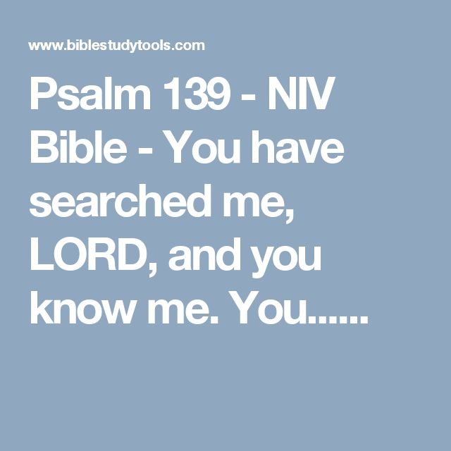 Psalm 139 - NIV Bible - You have searched me, LORD, and you know me. You......