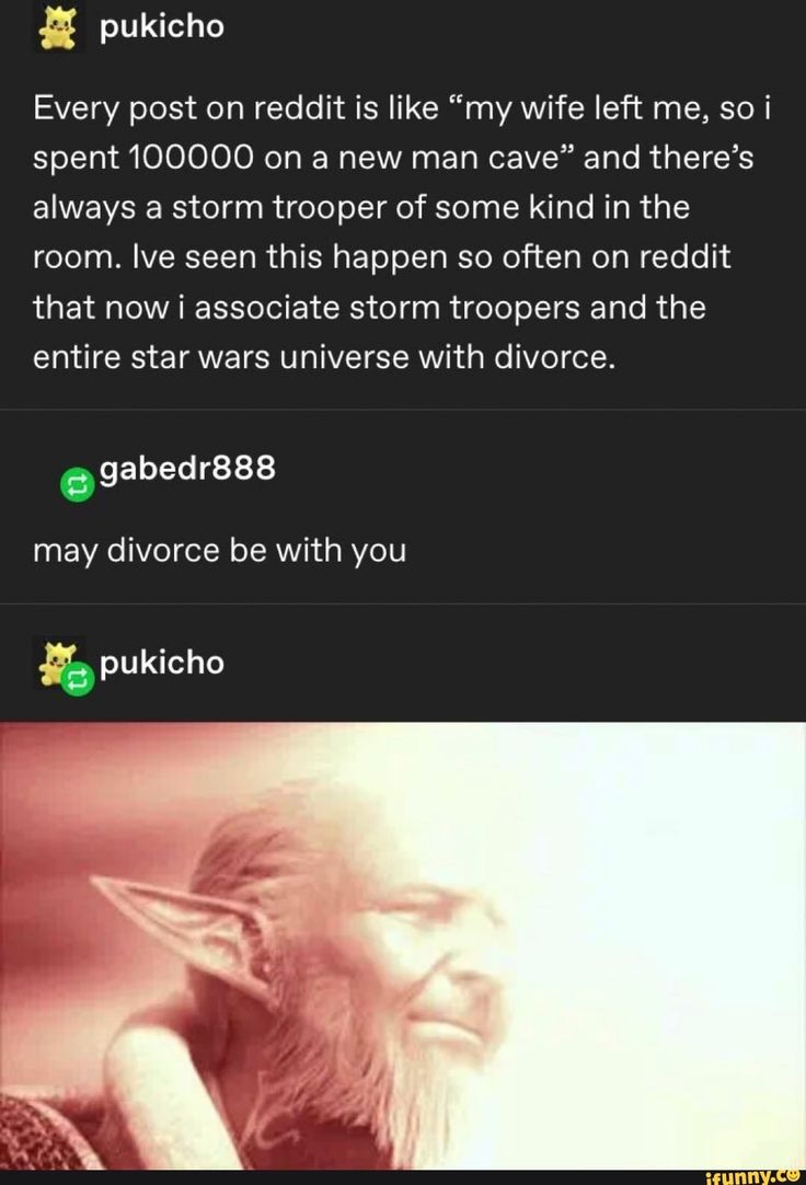 """& pukicho Every post on reddit is like """"my wife left me"""