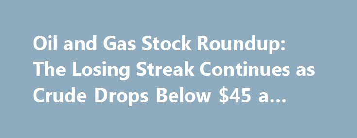 Oil and Gas Stock Roundup: The Losing Streak Continues as Crude Drops Below $45 a Barrel http://betiforexcom.livejournal.com/25159215.html  Crude oil closed lower again this week, with the U.S. oil price benchmark WTI falling more than 2%, to below $45 per barrel, and settling just above its ...The post Oil and Gas Stock Roundup: The Losing Streak Continues as [Error: Irreparable invalid markup ('<b...the>') in entry.  Owner must fix manually.  Raw contents below.]  Crude oil closed lower…