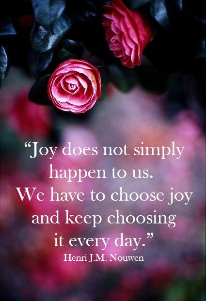 Joy Does not Simply Happen to us. We have to Choose Joy and Keep Choosing it Every Day.. Enjoy the Joy that all Can Choose to Enjoy Together...
