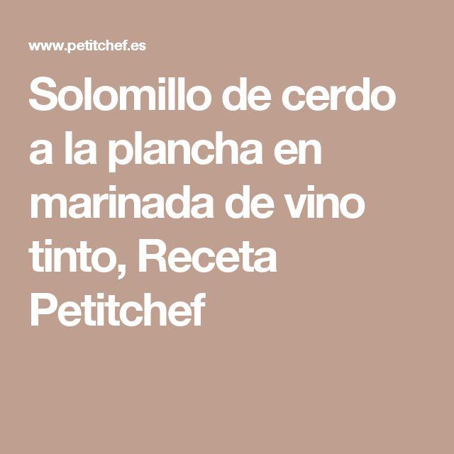 Solomillo de cerdo a la plancha en marinada de vino tinto, Receta Petitchef