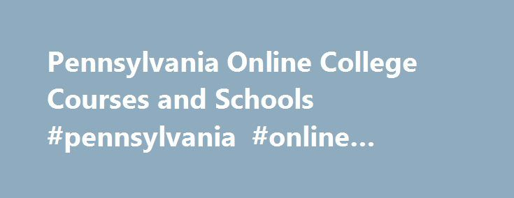 Pennsylvania Online College Courses and Schools #pennsylvania #online #colleges http://tennessee.remmont.com/pennsylvania-online-college-courses-and-schools-pennsylvania-online-colleges/  # Pennsylvania College Courses and Schools You can easily find a good online school from which to take a single class or earn a complete degree. Online education in Pennsylvania has gained popular acceptance and an increasing number of students are enrolling every day. The schools listed on this page…