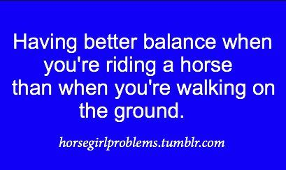so true...although my balance on horses could be better haha