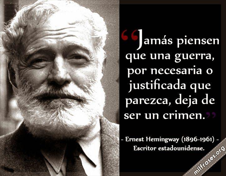 Jamás piensen que una guerra, por necesaria o justificada que parezca, deja de ser un crimen. - Ernest Hemingway