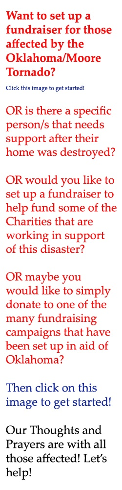 Our thoughts and prayers are with all those affected by the Moore Tornado! Let's help....  Setup a Fundraiser and raise funds in aid of those affected by clicking on the image.  A  BIG RECOMMENDATION would be to choose a verified Charity that is giving aid in Moore to be the beneficiary of the fundraiser. You will find out more on Go Fund Me!