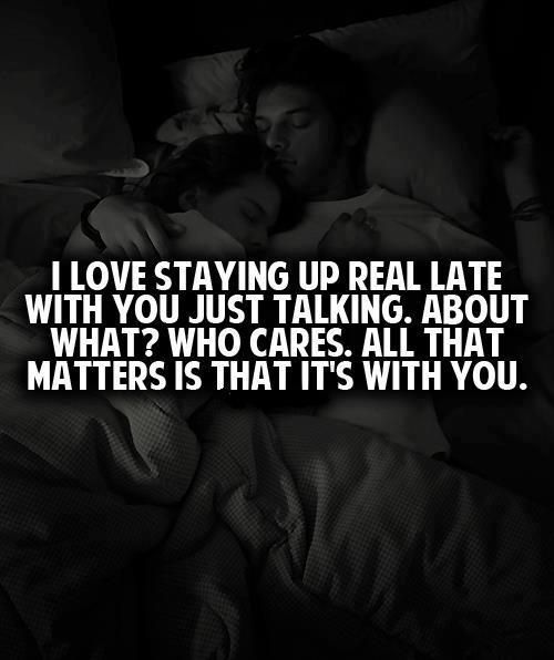 I Do.....any time of day.....although I often put you to sleep!!! No matter what we were talking about!! Lol! Dang baby!!! Is there any doubt I Love You??? I'm so glad we could talk the night you were so sick.....I wanted to hold you so bad baby!! I'm still here If you ever need me....day or night....wherever I am!!! I Love YOU!!!!!!!!