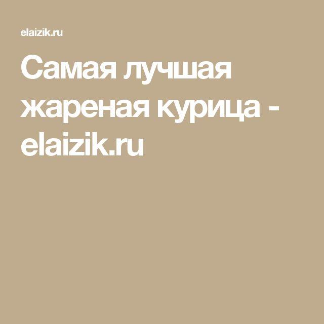 Самая лучшая жареная курица - elaizik.ru