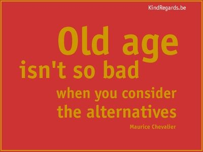 Old age isn't so bad when you consider the alternatives.