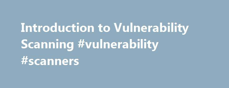 Introduction to Vulnerability Scanning #vulnerability #scanners http://reply.nef2.com/introduction-to-vulnerability-scanning-vulnerability-scanners/  # Introduction to Vulnerability Scanning by Tony Bradley, CISSP, MCSE2k, MCSA, A+ Updated May 31, 2017 Similar to packet sniffing. port scanning and other security tools , vulnerability scanning can help you to secure your own network or it can be used by the bad guys to identify weaknesses in your system to mount an attack against. The idea is…