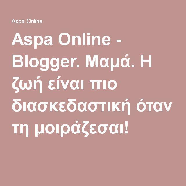 Aspa Online - Blogger. Μαμά. Η ζωή είναι πιο διασκεδαστική όταν τη μοιράζεσαι!