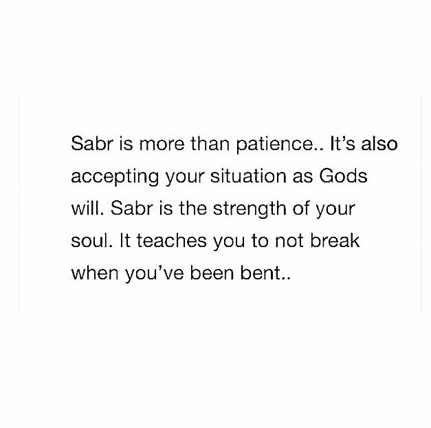 """Sabr is more than patience...it's also accepting your situation as Gods will. Sabr is the strength of your soul. It teaches you to not break when you've been bent..."""