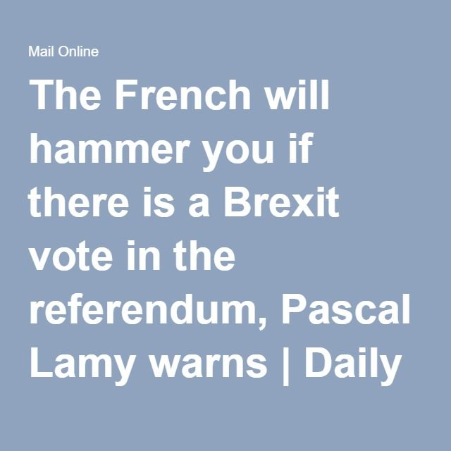 The French will hammer you if there is a Brexit vote in the referendum, Pascal Lamy warns | Daily Mail Online