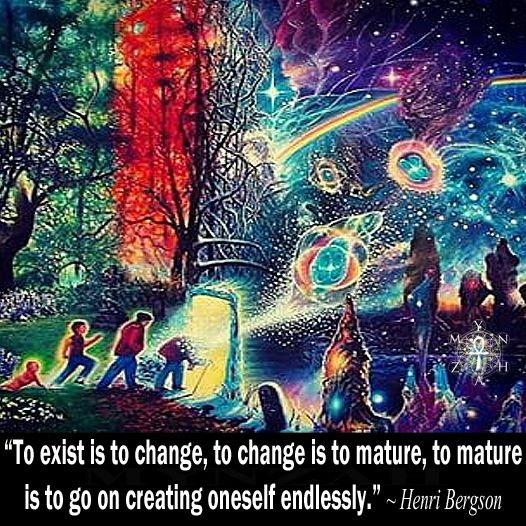 """""""To exist is to change, to change is to mature, to mature is to go on creating oneself endlessly."""" ~ Henri Bergson"""