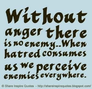 Without anger there is no enemy..When hatred consumes us we perceive enemies everywhere | Share Inspire Quotes - Inspiring Quotes | Love Quotes | Funny Quotes | Quotes about Life by Share Inspire Quotes