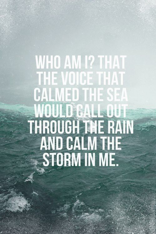 Who am I? That the Voice that calmed the sea would call out through the rain and calm the storm in me.