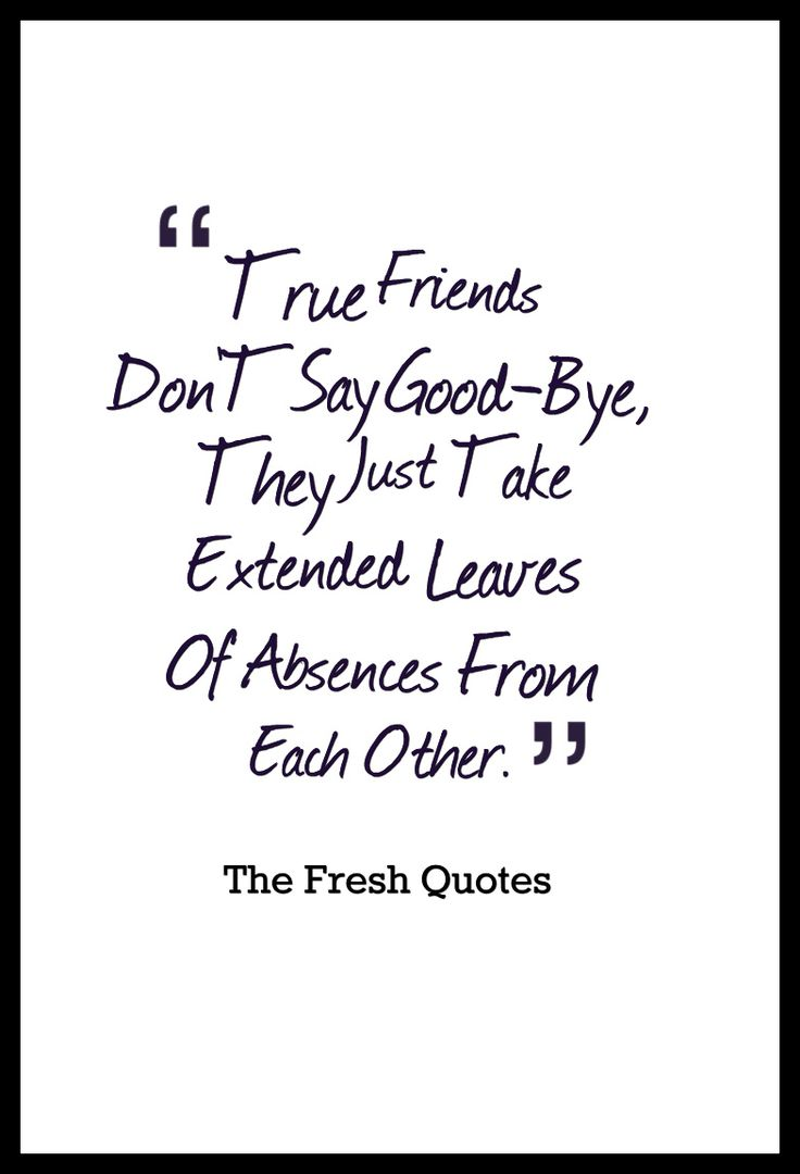 Goodbye Quotes True Friends Don'T Say Good-Bye, They Just Take Extended Leaves Of Absences From Each Other.