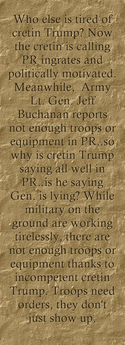 Who else is tired of cretin Trump? Now the cretin is calling PR ingrates and politically motivated. Meanwhile, Army Lt. Gen. Jeff Buchanan reports not enough troops or equipment in PR..so why is cretin Trump saying all well in PR..is he saying Gen. is lying? While military on the ground are working tirelessly, there are not enough troops or equipment thanks to incompetent cretin Trump. Troops need orders, they don't just show up.
