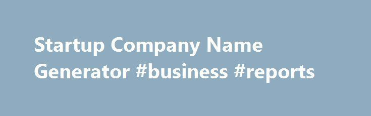 Startup Company Name Generator #business #reports http://business.nef2.com/startup-company-name-generator-business-reports/ #business name generator # Startup Company Name Generator SIMILAR Generate highly relevant name suggestions which are closely related to the primary keywords searched for. Some of the methods used for the task are as follows Synonyms, Antonyms and others using Thesaurus More suggestions using words that co-occur much more often than normally expected (also known […]…