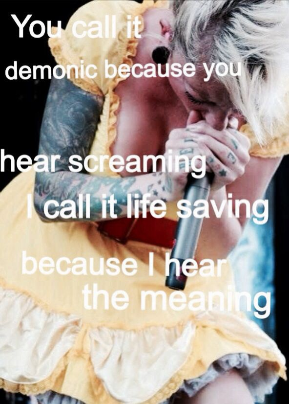 One of my favorite music quotes . You call it demonic because you hear screaming I call it live saving because I hear the meaning. In This moment , Maria Brink is a huge inspiration to me . and hardcore music in general has meaning to me and got me through all the hard times .