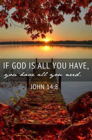 If God is all you have, you have all you need.  John 14:8