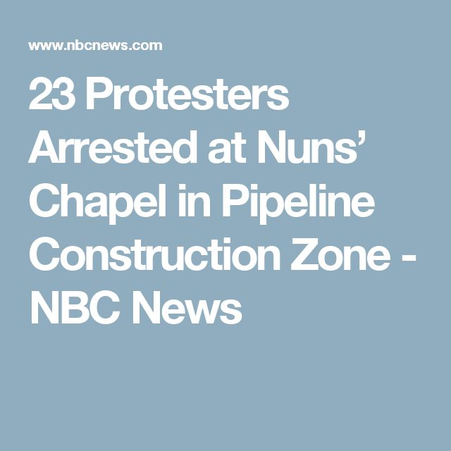23 Protesters Arrested at Nuns' Chapel in Pipeline Construction Zone - NBC News