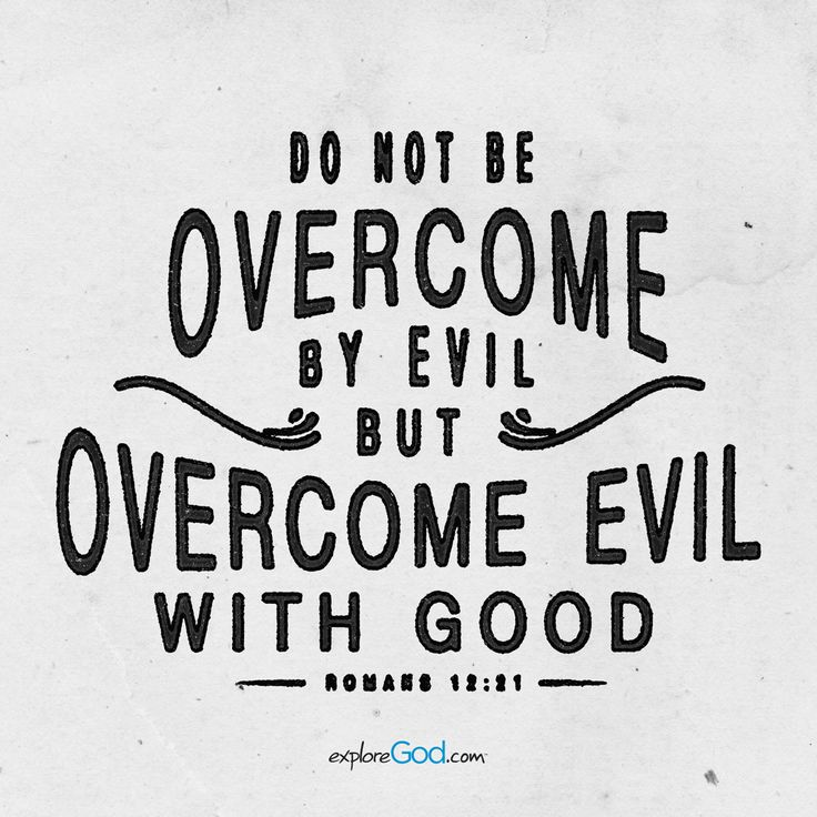 Do not be overcome by evil, but overcome evil with good. -Romans 12:21