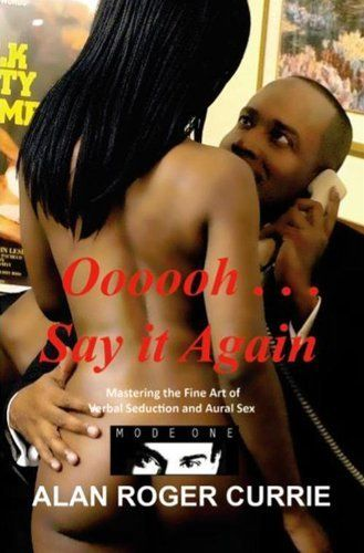 Oooooh . . . Say it Again: Mastering the Fine Art of Verbal Seduction and Aural Sex by Alan Roger Currie, http://www.amazon.com/dp/B006V2XQ84/ref=cm_sw_r_pi_dp_nz2Psb1SPR7A2