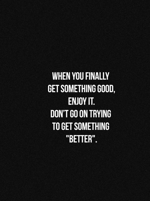 """When you finally get something good, enjoy it. Don't go on trying to get something """"better"""""""