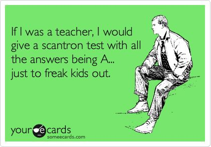 Funny Confession Ecard: If I was a teacher, I would give a scantron test with all the answers being A... just to freak kids out...Hey wait! I am a teacher :)