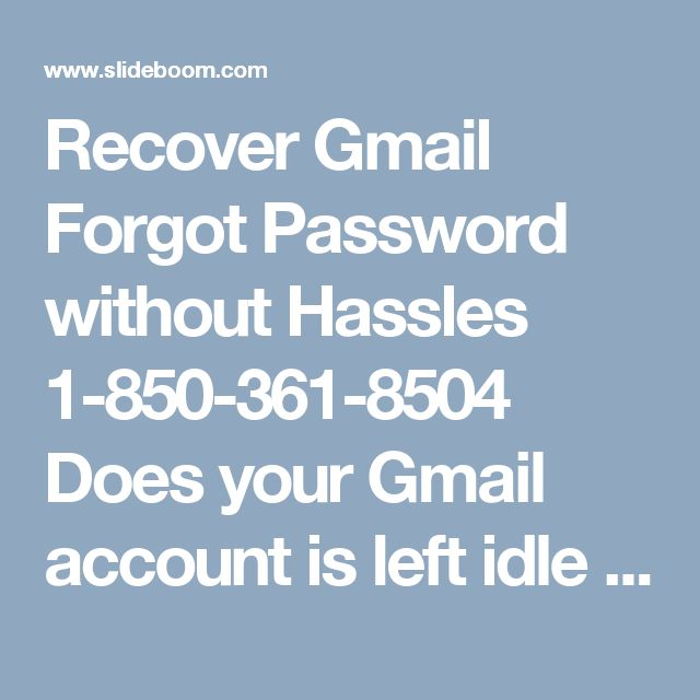 Recover Gmail Forgot Password without Hassles 1-850-361-8504 Does your Gmail account is left idle because of Gmail forgot password 1-850-361-8504 issue? Then, why not you are trying it to recover? The option of recovering password is not easy but also very less time consuming. Simply go to recovery option and follow the steps asked to do, it will lead you to successful regeneration of password.Call on our number for assured technical help. For more visit us our website for anytime…