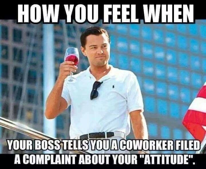 "How you feel when your boss tells you a coworker filed a complaint about your ""attitude."""