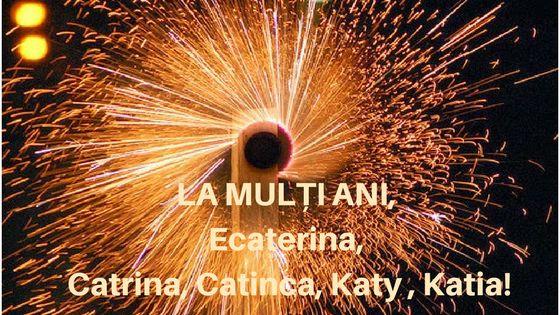 LA MULTI ANI, Ecaterina, Caterina, Catrina, Caty, Katy sau Katia.