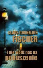 Claus Cornelius Fischer: I nie wódź nas na pokuszenie - http://lubimyczytac.pl/ksiazka/53819/i-nie-wodz-nas-na-pokuszenie