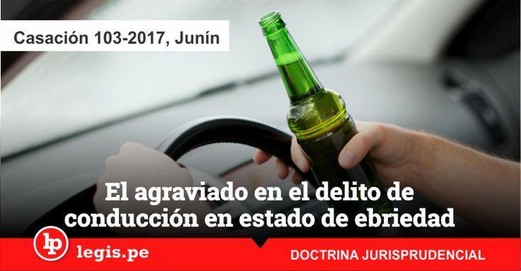 Casación 103-2017, Junín: El agraviado en el delito de conducción en estado de ebriedad es el Ministerio de Transportes y no la fiscalía (doctrina jurisprudencial)