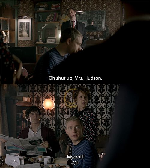 Mrs. Hudson: It's a disgrace, sending your little brother into danger like that. Family is all we have in the end, Mycroft Holmes. Mycroft: Oh shut up, Mrs. Hudson. John and Sherlock: D:< MYCROFT! Mycroft: ...Apologies. (love how they care about her): Sherlock Bbc, Mycroft Holmes, Indign Chugs, Drinks Games, Bbc Sherlock, Bbcsherlock, Sherlock And Hudson, Big Indign, Sherlock Holmes
