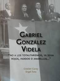 Garay, Cristián y Ángel Soto. Gabriel González Videla. No a los totalitarismos, ya sean rojos, pardos oamarillos. Santiago: Editorial Bicentenario.
