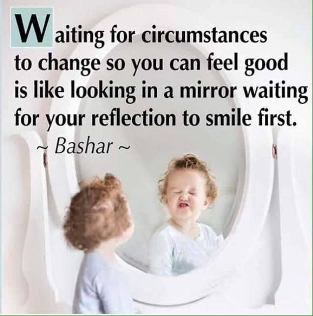 Bashar ~ Waiting for circumstances to change so you can feel good is like looking in a mirror waiting for your reflection to smile first.