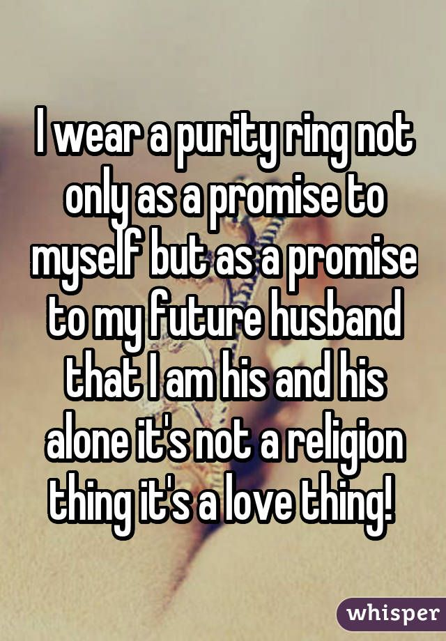 I wear a purity ring not only as a promise to myself but as a promise to my future husband that I am his and his alone it's not a religion thing it's a love thing!