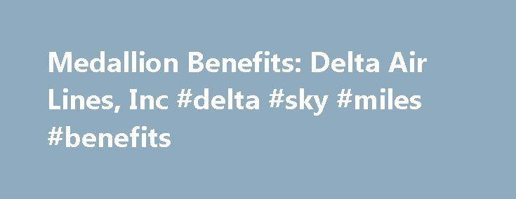 Medallion Benefits: Delta Air Lines, Inc #delta #sky #miles #benefits http://nevada.nef2.com/medallion-benefits-delta-air-lines-inc-delta-sky-miles-benefits/  # SKYMILES MEDALLION BENEFITS (1) Basic Economy (E) fares are not eligible for: paid or complimentary upgrades; paid, complimentary or discounted Delta Comfort+, paid or complimentary Preferred Seats; and are not eligible to make same-day confirmed or same-day standby travel changes, regardless of Medallion or other elite status. (2)…