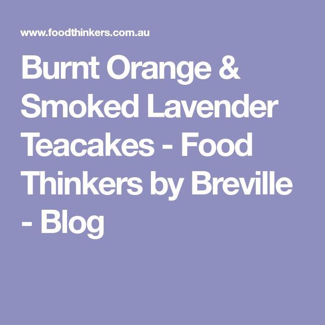Burnt Orange & Smoked Lavender Teacakes - Food Thinkers by Breville - Blog