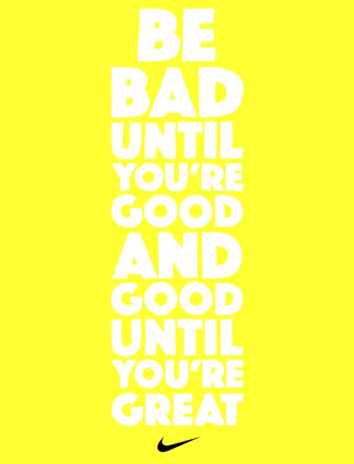 Be bad until you're good and good until you're... | Nike Women
