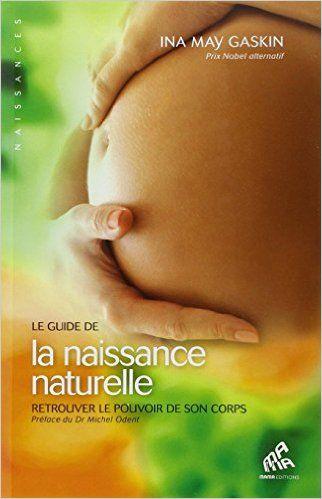 Amazon.fr - Le guide de la naissance naturelle : Retrouver le pouvoir de son corps - Ina May Gaskin - Livres