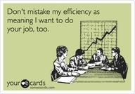 Funny Workplace Ecard: Dont mistake my efficiency as meaning I want to do your job, too.
