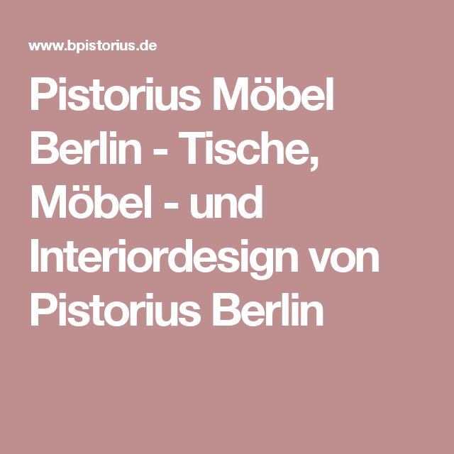 Pistorius Möbel Berlin - Tische, Möbel - und Interiordesign von Pistorius Berlin