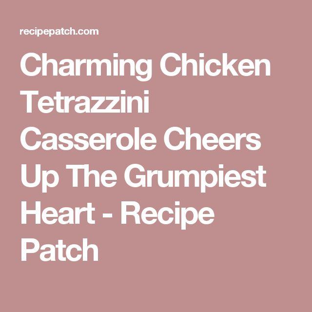 Charming Chicken Tetrazzini Casserole Cheers Up The Grumpiest Heart - Recipe Patch