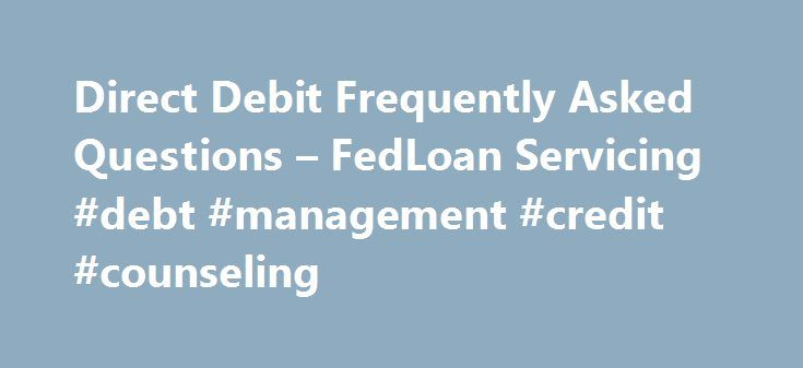 Direct Debit Frequently Asked Questions – FedLoan Servicing #debt #management #credit #counseling http://debt.nef2.com/direct-debit-frequently-asked-questions-fedloan-servicing-debt-management-credit-counseling/  #debit consolidation # Direct Debit FAQ You will no longer receive a paper bill. However, you may sign up for Paperless Billing in your Account Profile settings. Any of your loans entered repayment on or after May 1, 2009 You will continue to receive a paper account statement every…