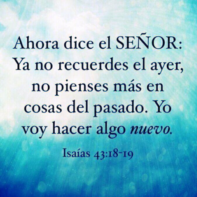 Ahora dice el señor: Ya no recuerdes el ayer, no pienses mas en cosas del pasado. Yo voy hacer algo nuevo. Isaias 43.18-19