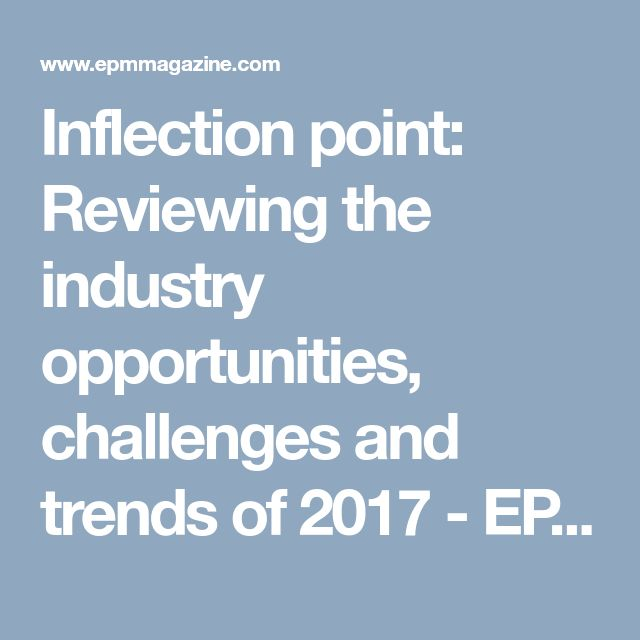 Inflection point: Reviewing the industry opportunities, challenges and trends of 2017 - EPM Magazine
